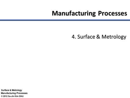 © 2012 Su-Jin Kim GNU Surface & Metrology Manufacturing Processes 4. Surface & Metrology.