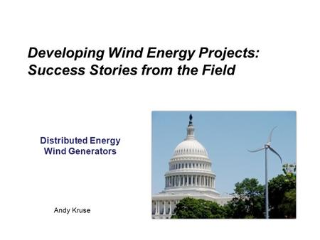 Developing Wind Energy Projects: Success Stories from the Field Distributed Energy Wind Generators Andy Kruse.
