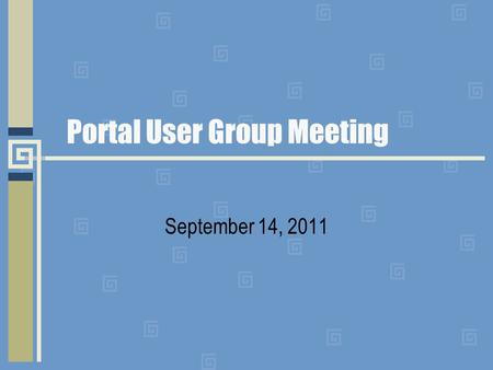 Portal User Group Meeting September 14, 2011. Agenda Welcome Updates Reminders.