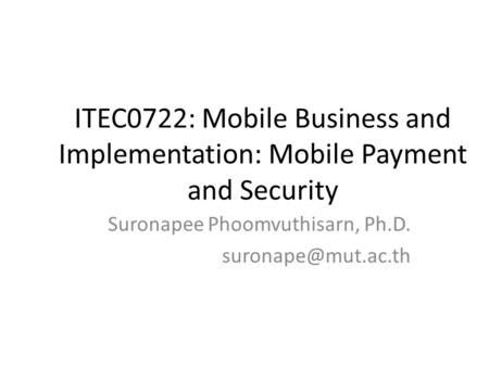 ITEC0722: Mobile Business and Implementation: Mobile Payment and Security Suronapee Phoomvuthisarn, Ph.D.