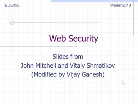 Web Security Slides from John Mitchell and Vitaly Shmatikov (Modified by Vijay Ganesh) ECE458Winter 2013.