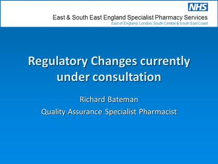 East & South East England Specialist Pharmacy Services East of England, London, South Central & South East Coast Regulatory Changes currently under consultation.