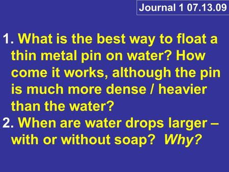 1. What is the best way to float a thin metal pin on water? How come it works, although the pin is much more dense / heavier than the water? 2. When are.