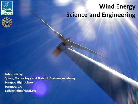 Wind Energy Science and Engineering John Galisky Space, Technology and Robotic Systems Academy Lompoc High School Lompoc, CA