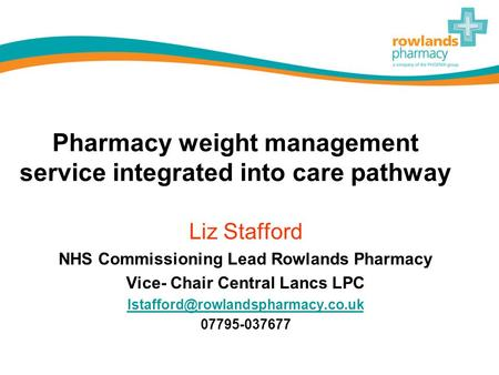 Pharmacy weight management service integrated into care pathway Liz Stafford NHS Commissioning Lead Rowlands Pharmacy Vice- Chair Central Lancs LPC