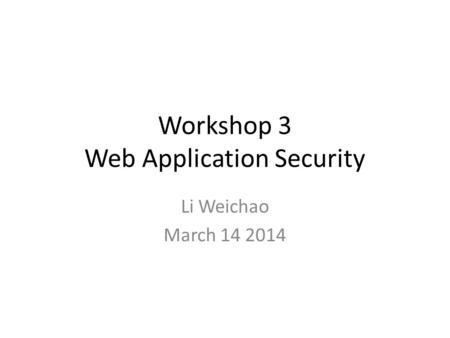 Workshop 3 Web Application Security Li Weichao March 14 2014.