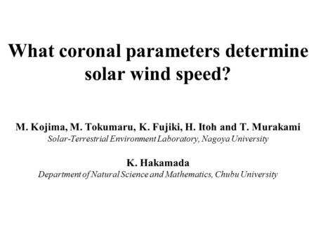 What coronal parameters determine solar wind speed? M. Kojima, M. Tokumaru, K. Fujiki, H. Itoh and T. Murakami Solar-Terrestrial Environment Laboratory,