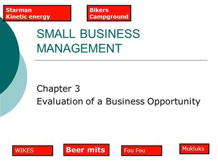 SMALL BUSINESS MANAGEMENT Chapter 3 Evaluation of a Business Opportunity Fou Mukluks WIKES Beer mits Bikers Campground Starman Kinetic energy.