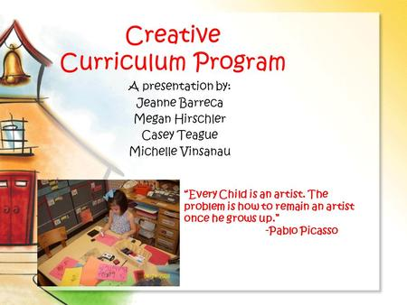 "Creative Curriculum Program A presentation by: Jeanne Barreca Megan Hirschler Casey Teague Michelle Vinsanau ""Every Child is an artist. The problem is."