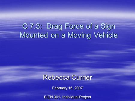 C 7.3: Drag Force of a Sign Mounted on a Moving Vehicle Rebecca Currier February 15, 2007 BIEN 301- Individual Project.
