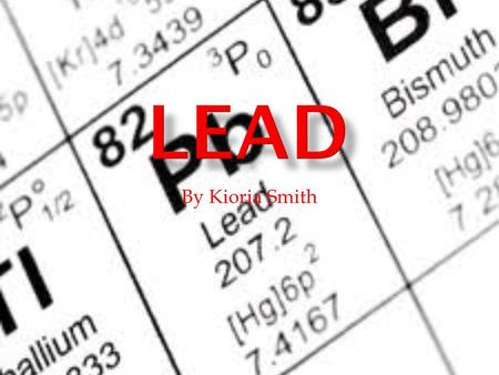 By Kioria Smith.  Lead is classified as metal (metallic).  Atomic Mass – 7.4167  Symbol – P-block  Atomic Weight – 207.2  Group- 14  Period- 6.