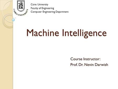 Machine Intelligence Cairo University Faculty of Engineering Computer Engineering Department Course Instructor: Prof. Dr. Nevin Darwish.