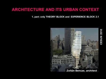 ARCHITECTURE AND ITS URBAN CONTEXT 1. part: only THEORY BLOCK and EXPERIENCE BLOCK 2.1 CESUN 2010 Zoltán Bencze, architect.