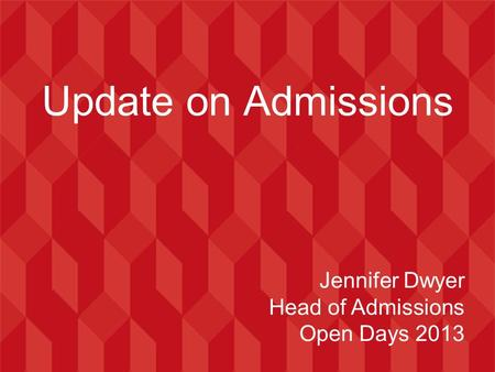 Update on Admissions Jennifer Dwyer Head of Admissions Open Days 2013.