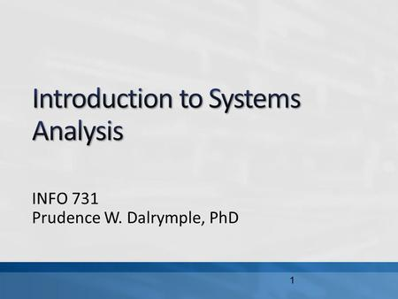 INFO 731 Prudence W. Dalrymple, PhD 1. In this lecture, we will define a system, and describe different types of systems identify stakeholders and examine.