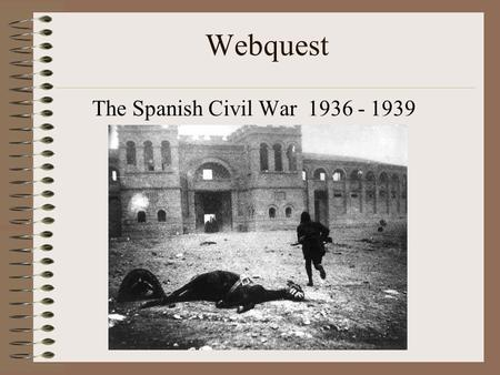 Webquest The Spanish Civil War 1936 - 1939. Introduction: The administration at Guggenheim-Bilbao knows that we just completed a lesson regarding the.