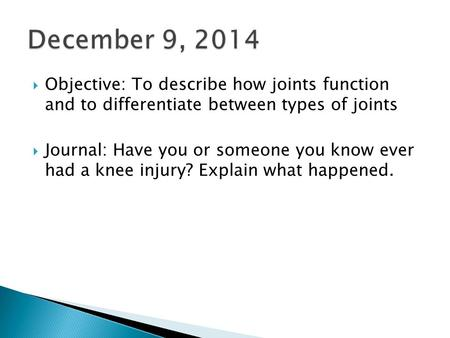 December 9, 2014  Objective: To describe how joints function and to differentiate between types of joints  Journal: Have you or someone you know ever.