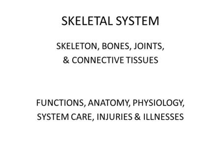 SKELETAL SYSTEM SKELETON, BONES, JOINTS, & CONNECTIVE TISSUES FUNCTIONS, ANATOMY, PHYSIOLOGY, SYSTEM CARE, INJURIES & ILLNESSES.