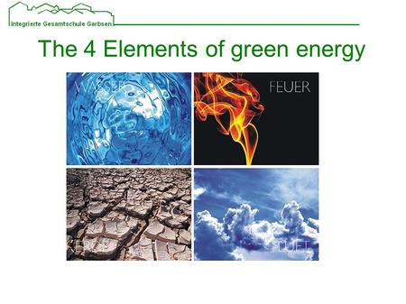 The 4 Elements of green energy. Arrangement of the presentation Short overview Water Earth Wind Sun Pros and cons of these energys Commendation for the.