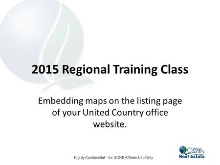 Highly Confidential – for UCRE Affiliate Use Only 2015 Regional Training Class Embedding maps on the listing page of your United Country office website.