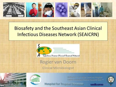 Biosafety and the Southeast Asian Clinical Infectious Diseases Network (SEAICRN) Rogier van Doorn Clinical Microbiologist Wellcome Trust Major Overseas.