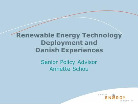 Renewable Energy Technology Deployment and Danish Experiences Senior Policy Advisor Annette Schou.