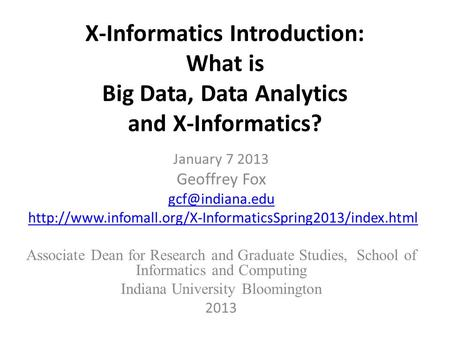 X-Informatics Introduction: What is Big Data, Data Analytics and X-Informatics? January 7 2013 Geoffrey Fox
