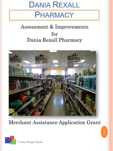 D ANIA R EXALL P HARMACY Conley Design Studio 1 Assessment & Improvements for Dania Rexall Pharmacy Merchant Assistance Application Grant.