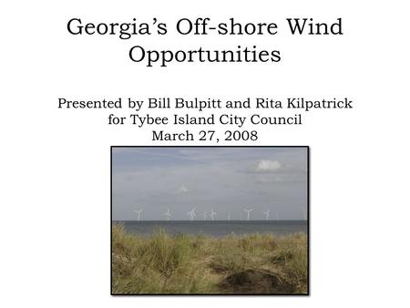 Georgia's Off-shore Wind Opportunities Presented by Bill Bulpitt and Rita Kilpatrick for Tybee Island City Council March 27, 2008.