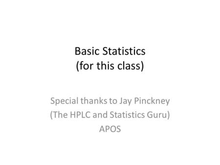 Basic Statistics (for this class) Special thanks to Jay Pinckney (The HPLC and Statistics Guru) APOS.
