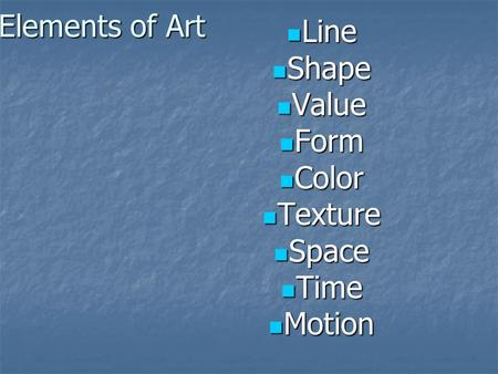Elements of Art Line Line Shape Shape Value Value Form Form Color Color Texture Texture Space Space Time Time Motion Motion.