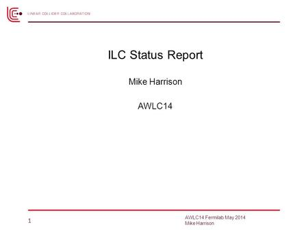 ILC Status Report Mike Harrison AWLC14 1 AWLC14 Fermilab May 2014 Mike Harrison.