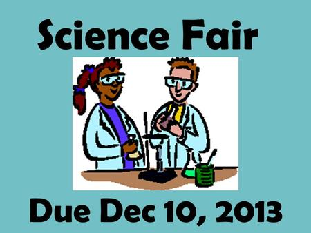 Due Dec 10, 2013 Science Fair Science Fair Project Requirements: 1. Notebook 2. Display Board 3. Multimedia 4. Research paper/ experiment report.