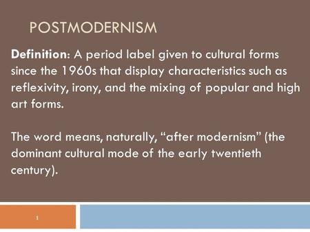 POSTMODERNISM Definition: A period label given to cultural forms since the 1960s that display characteristics such as reflexivity, irony, and the mixing.