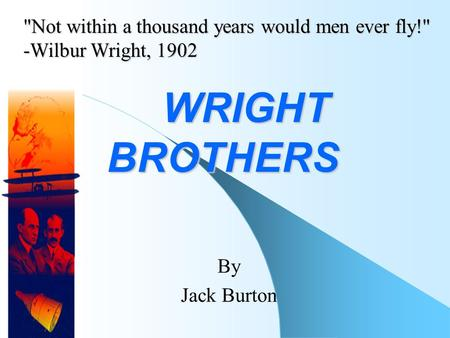 WRIGHT BROTHERS WRIGHT BROTHERS By Jack Burton Not within a thousand years would men ever fly! -Wilbur Wright, 1902.
