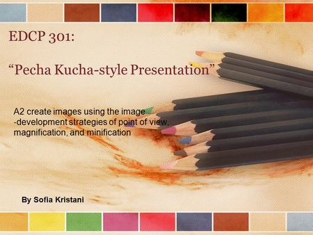 "EDCP 301: ""Pecha Kucha-style Presentation"" A2 create images using the image ‐ development strategies of point of view, magnification, and minification."