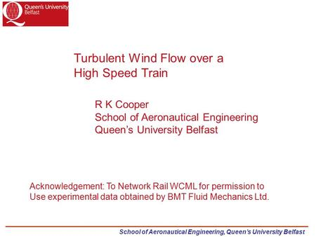 School of Aeronautical Engineering, Queen's University Belfast Turbulent Wind Flow over a High Speed Train R K Cooper School of Aeronautical Engineering.