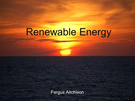 Renewable Energy Fergus Aitchison. Renewable energy Energy derived from resources that are regenerative Currently accounts for ca. 14% of the worlds energy.