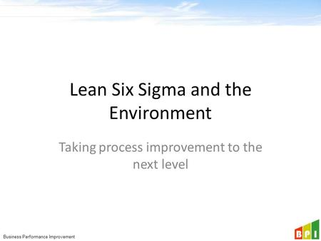 Business Performance Improvement Lean Six Sigma and the Environment Taking process improvement to the next level.