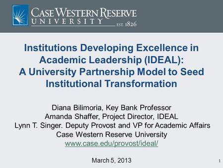 1 Institutions Developing Excellence in Academic Leadership (IDEAL): A University Partnership Model to Seed Institutional Transformation Diana Bilimoria,