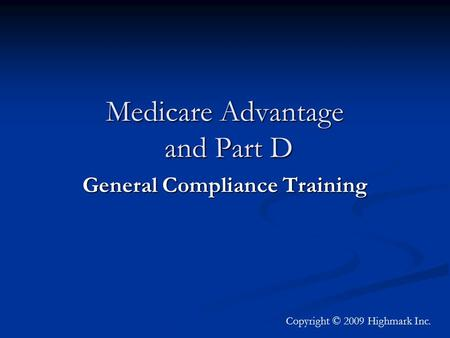 Medicare Advantage and Part D General Compliance Training Copyright © 2009 Highmark Inc.