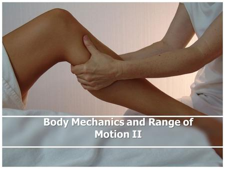 Body Mechanics and Range of Motion II. Rationale Healthcare providers must know how to properly apply the principles of body mechanics to minimize personal.