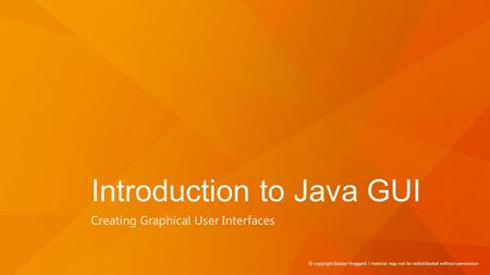 Introduction to Java GUI Creating Graphical User Interfaces © copyright Bobby Hoggard / material may not be redistributed without permission.