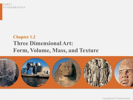 Chapter 1.2 Three Dimensional Art: Form, Volume, Mass, and Texture PART 1 FUNDAMENTALS Copyright © 2011 Thames & Hudson.