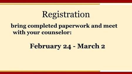 Registration bring completed paperwork and meet with your counselor: February 24 - March 2.
