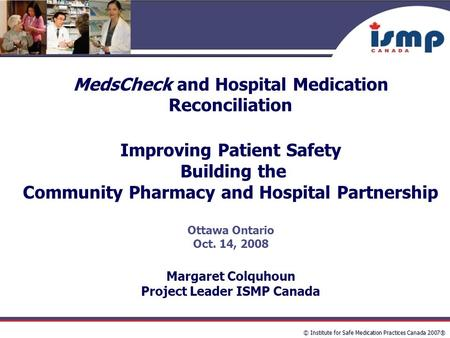 © Institute for Safe Medication Practices Canada 2007® MedsCheck and Hospital Medication Reconciliation Improving Patient Safety Building the Community.