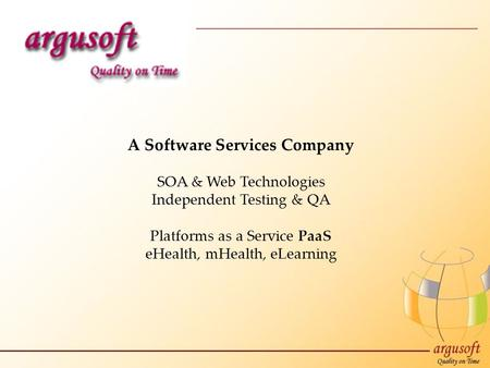 A Software Services Company SOA & Web Technologies Independent Testing & QA Platforms as a Service PaaS eHealth, mHealth, eLearning.