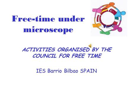 Free-time under microscope ACTIVITIES ORGANISED BY THE COUNCIL FOR FREE TIME IES Barrio Bilbao SPAIN.
