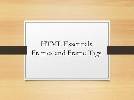 HTML Essentials Frames and Frame Tags. Introduction A frame used to be an effective design tool Utilized space effectively by subdividing screen One idea: