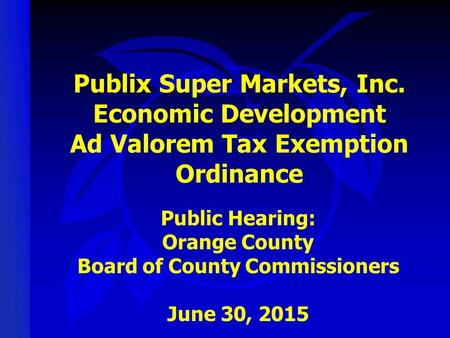 Publix Super Markets, Inc. Economic Development Ad Valorem Tax Exemption Ordinance Public Hearing: Orange County Board of County Commissioners June 30,